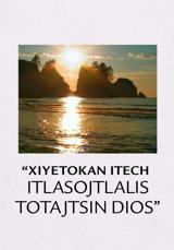 """Xiyetokan itech itlasojtlalis toTajtsin Dios"""