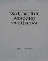 """""""So Ijoro Rhẹ Aghọghọ"""" Vwe i Jehova"""