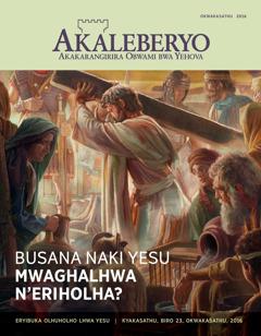 Egazeti eya Akaleberyo, Okwakasathu 2016 | Busana Naki Yesu Mwaghalhwa n'Eriholha?