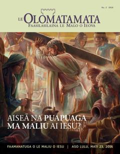 Mekasini o Le Olomatamata, Nu. 2 2016 | Aiseā na Puapuaga ma Maliu ai Iesu?