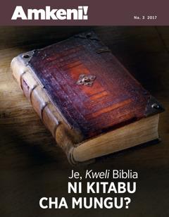 Amkeni! Na. 3 2017  Je, Kweli Biblia Ni Kitabu cha Mungu?