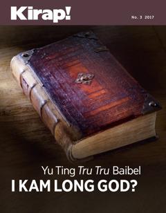 Kirap! No. 3 2017 | Yu Ting Tru Tru Baibel i Kam Long God?