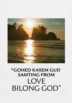 """""""Gohed Kasem Gud Samting From Love Bilong God"""""""